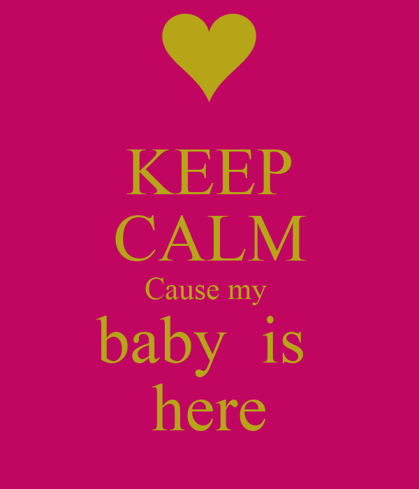KEEP CALM Cause my  baby  is  here