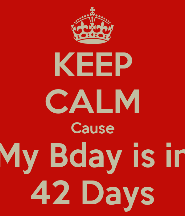 KEEP CALM Cause My Bday is in 42 Days