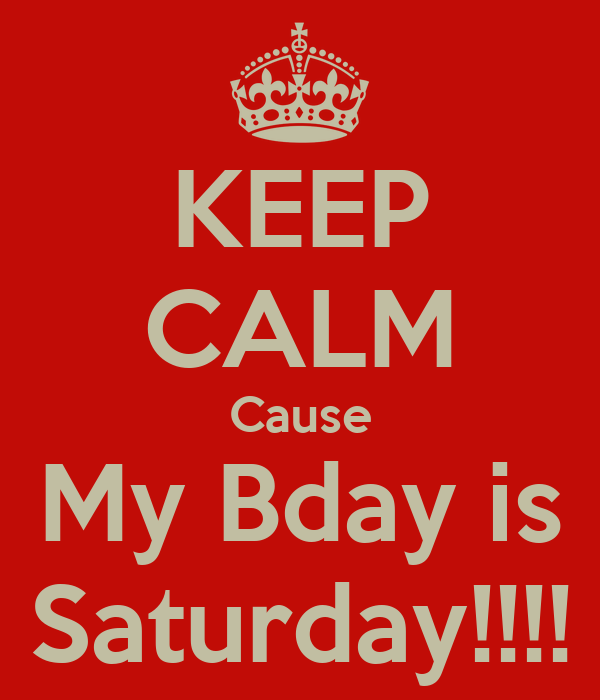 KEEP CALM Cause My Bday is Saturday!!!!