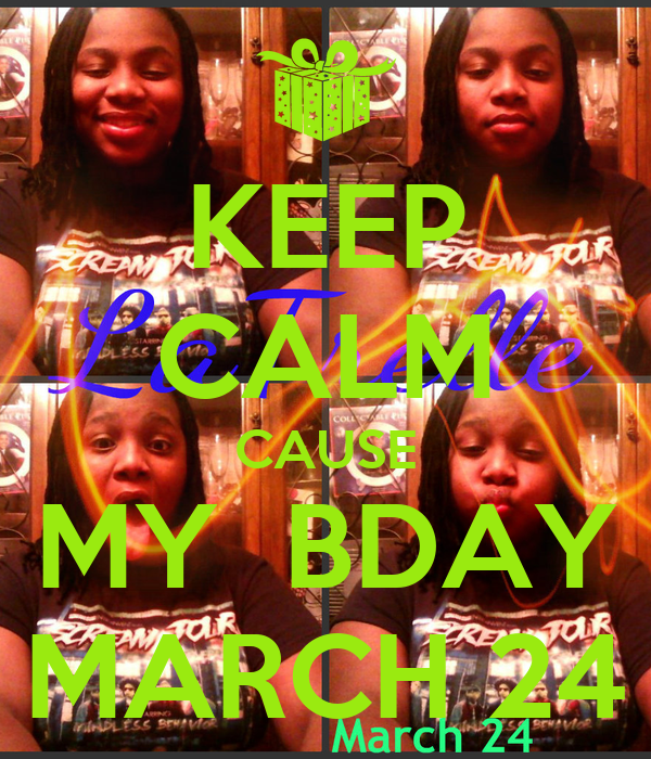 KEEP CALM CAUSE MY  BDAY MARCH 24
