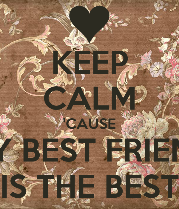 KEEP CALM 'CAUSE MY BEST FRIEND IS THE BEST