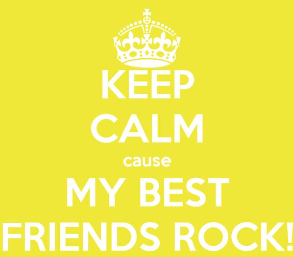 KEEP CALM cause MY BEST FRIENDS ROCK!