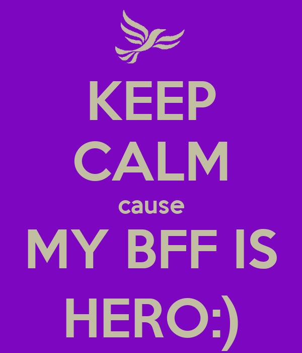 KEEP CALM cause MY BFF IS HERO:)