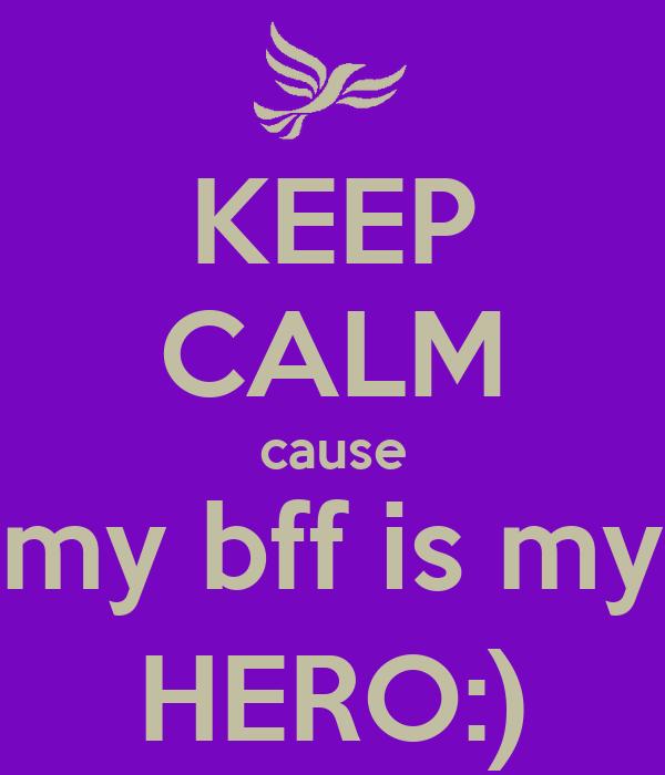 KEEP CALM cause my bff is my HERO:)