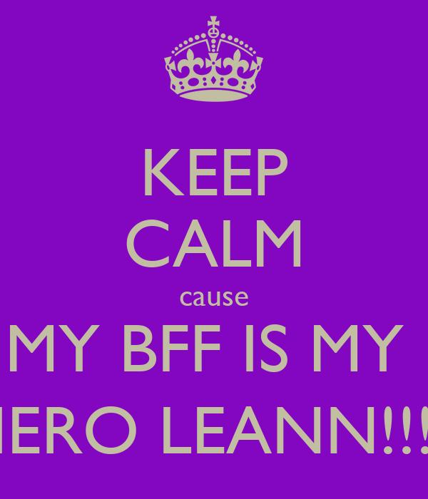KEEP CALM cause MY BFF IS MY  HERO LEANN!!!:)