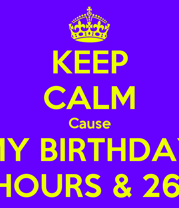 KEEP CALM Cause MY BIRTHDAY IN 2 HOURS & 26 MIN.
