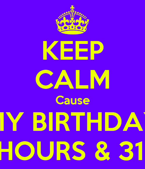 KEEP CALM Cause MY BIRTHDAY IN 2 HOURS & 31 MIN.
