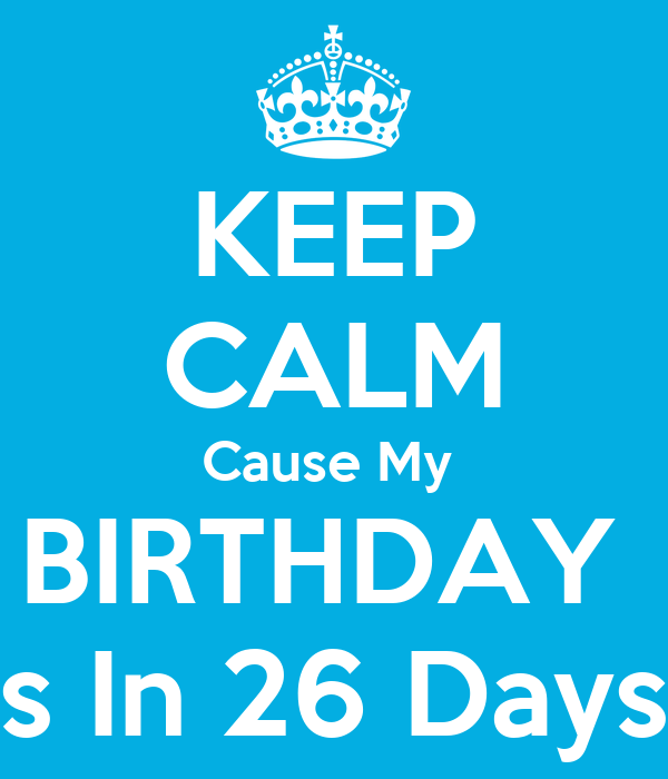 KEEP CALM Cause My  BIRTHDAY  Is In 26 Days