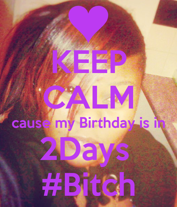 KEEP CALM cause my Birthday is in 2Days  #Bitch