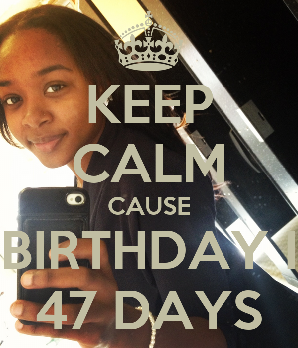 KEEP CALM CAUSE MY BIRTHDAY IS IN 47 DAYS