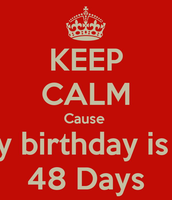 KEEP CALM Cause  My birthday is in 48 Days