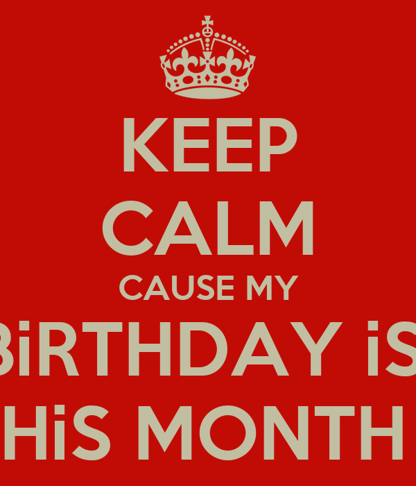 KEEP CALM CAUSE MY BiRTHDAY iS  THiS MONTH *