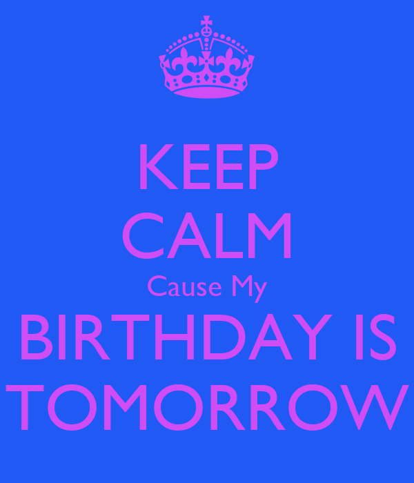 KEEP CALM Cause My BIRTHDAY IS TOMORROW