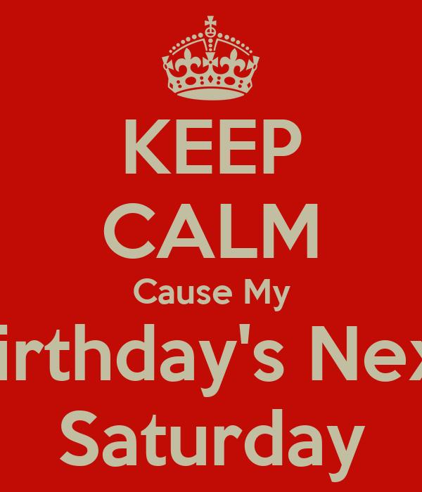 KEEP CALM Cause My Birthday's Next Saturday