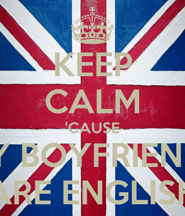 KEEP CALM 'CAUSE MY BOYFRIENDS ARE ENGLISH