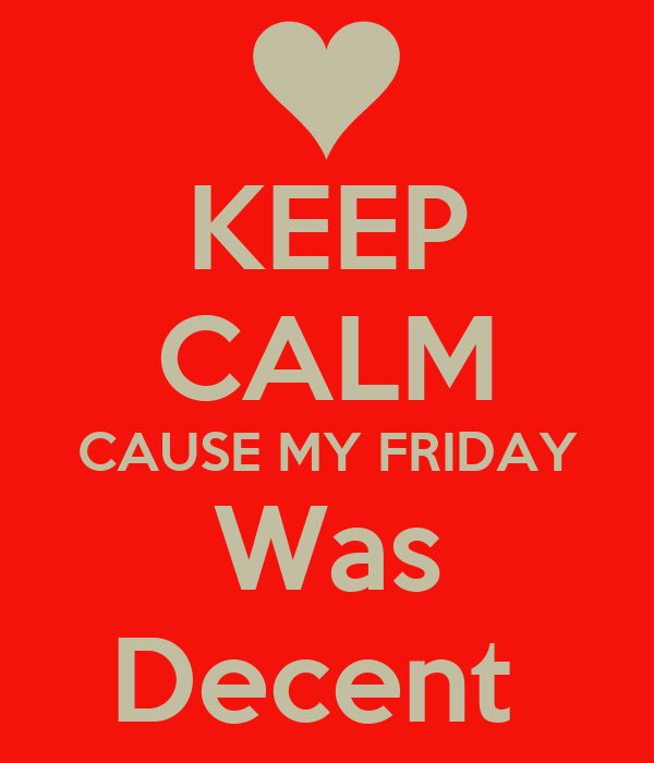 KEEP CALM CAUSE MY FRIDAY Was Decent