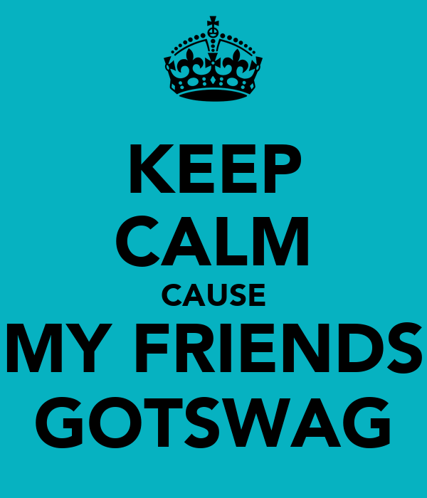 KEEP CALM CAUSE MY FRIENDS GOTSWAG