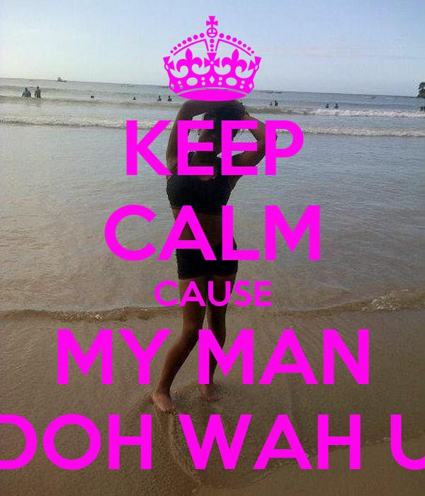 KEEP CALM CAUSE MY MAN DOH WAH U
