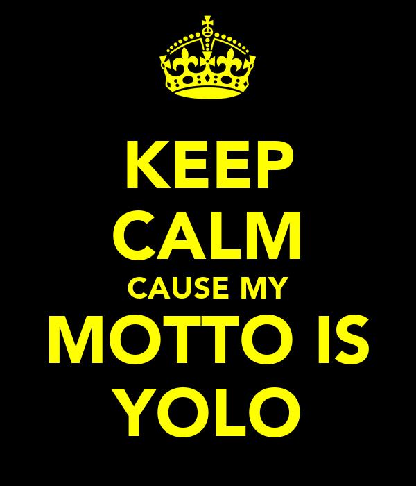 KEEP CALM CAUSE MY MOTTO IS YOLO