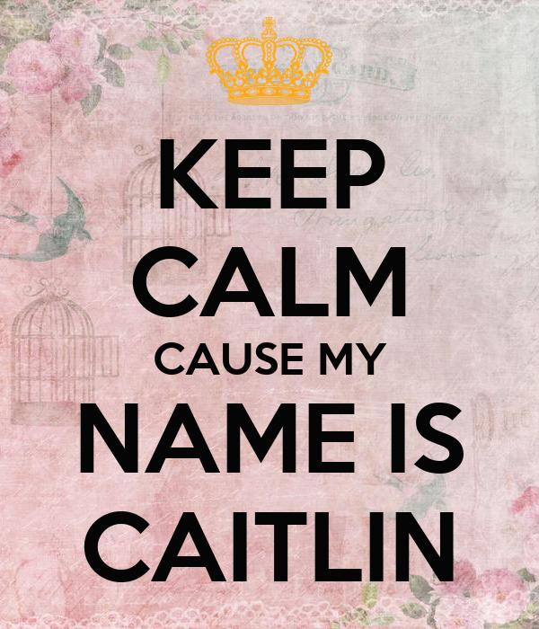 KEEP CALM CAUSE MY NAME IS CAITLIN