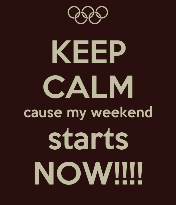 KEEP CALM cause my weekend starts NOW!!!!