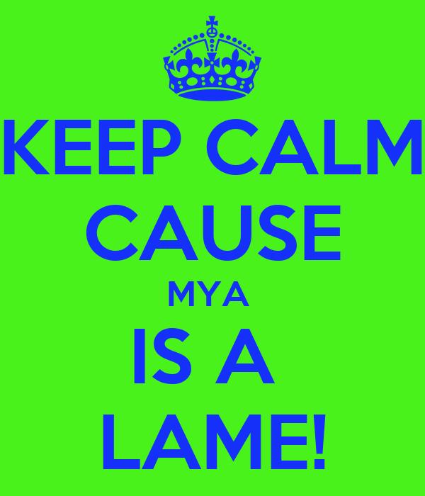KEEP CALM CAUSE MYA  IS A  LAME!