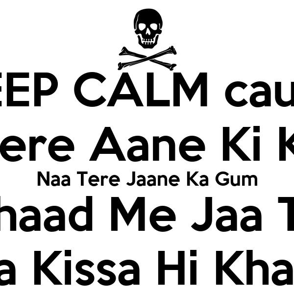 KEEP CALM cause Naa Tere Aane Ki Khushi Naa Tere Jaane Ka Gum Bhaad Me Jaa Tu Tera Kissa Hi Khatam