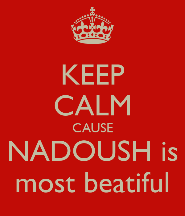 KEEP CALM CAUSE NADOUSH is most beatiful