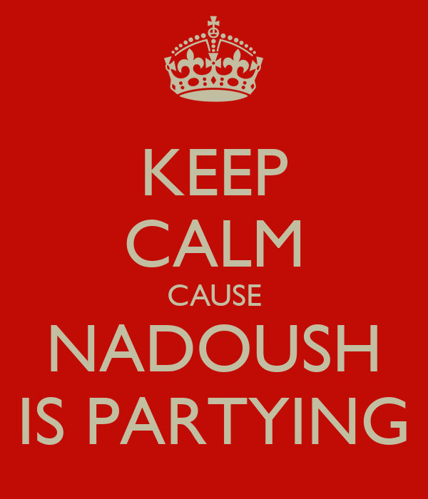 KEEP CALM CAUSE NADOUSH IS PARTYING