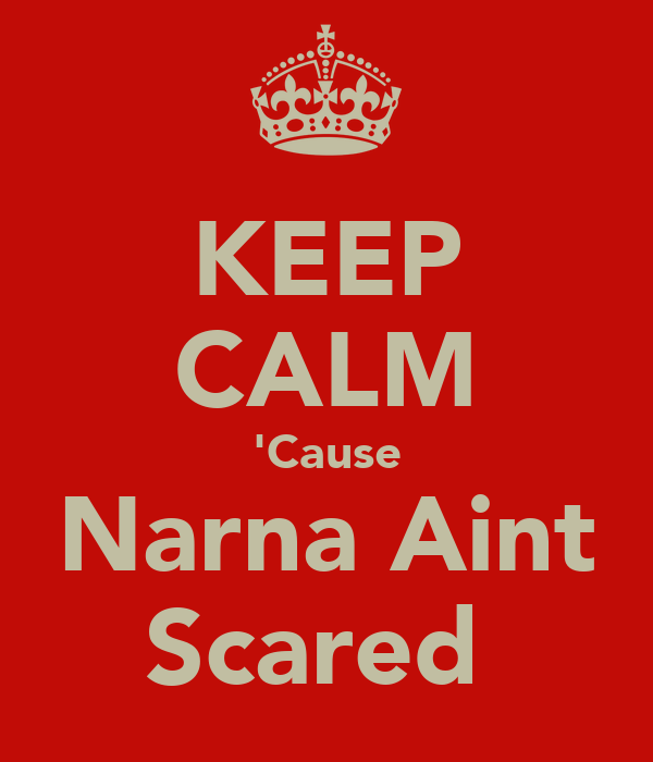 KEEP CALM 'Cause Narna Aint Scared