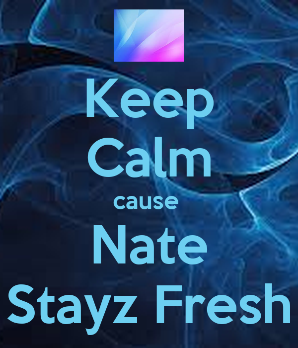 Keep Calm cause  Nate Stayz Fresh