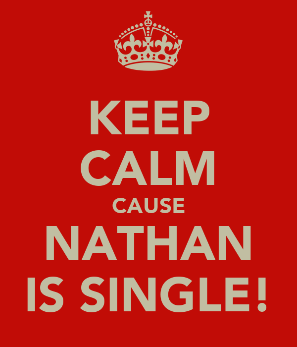 KEEP CALM CAUSE NATHAN IS SINGLE!