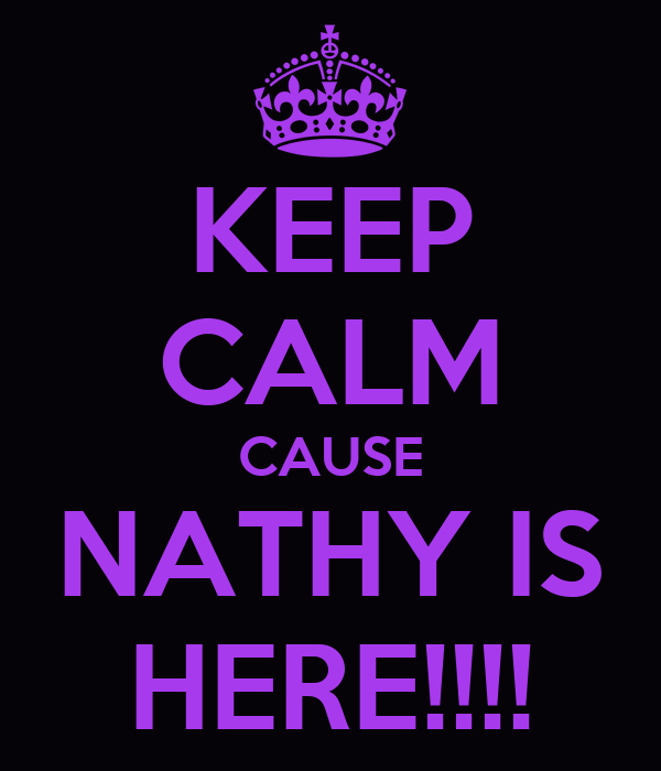 KEEP CALM CAUSE NATHY IS HERE!!!!