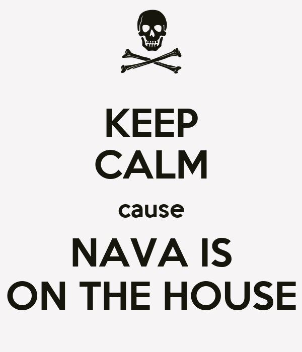 KEEP CALM cause NAVA IS ON THE HOUSE