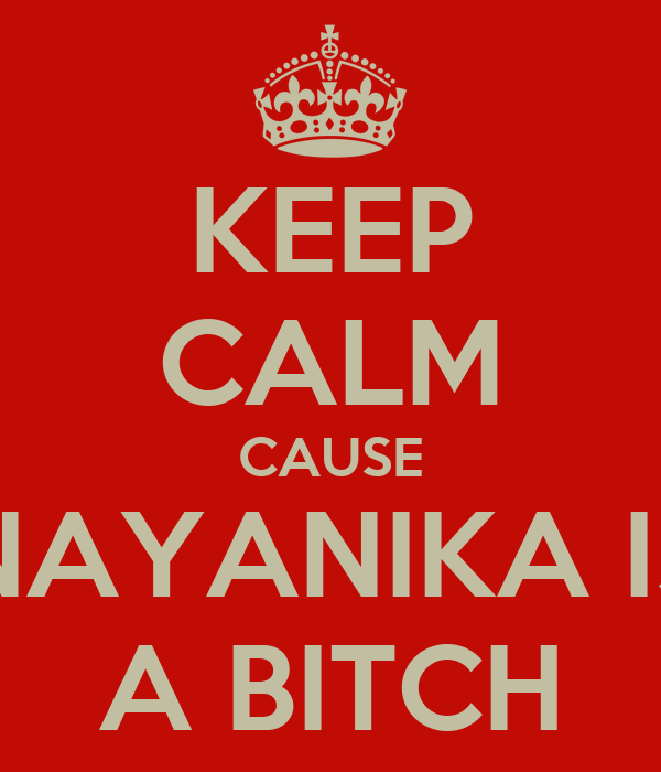 KEEP CALM CAUSE NAYANIKA IS A BITCH
