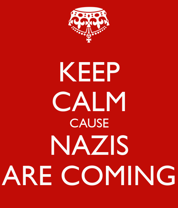 KEEP CALM CAUSE NAZIS ARE COMING