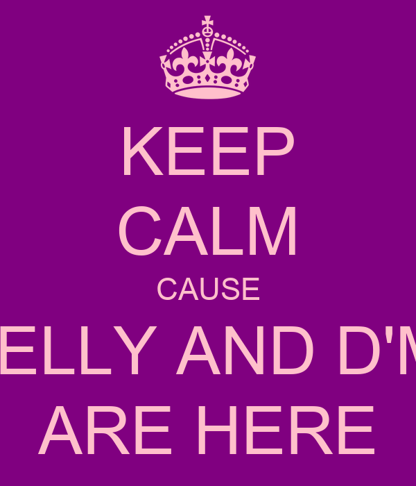 KEEP CALM CAUSE NELLY AND D'MI ARE HERE