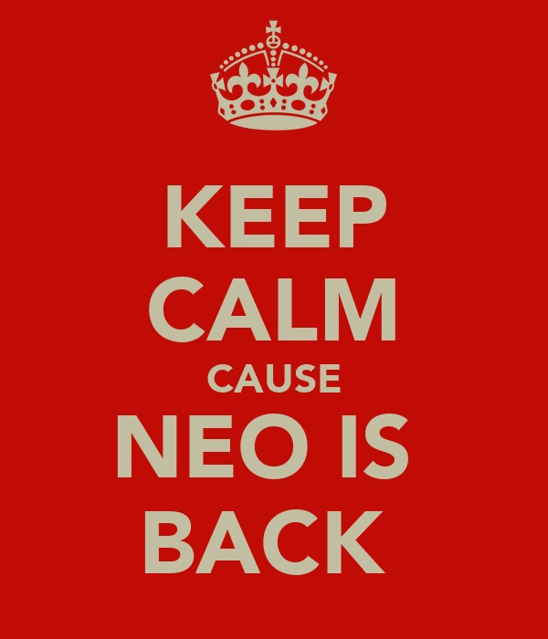 KEEP CALM CAUSE NEO IS  BACK
