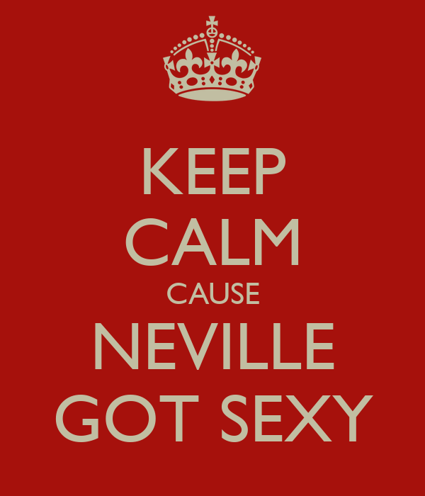 KEEP CALM CAUSE NEVILLE GOT SEXY