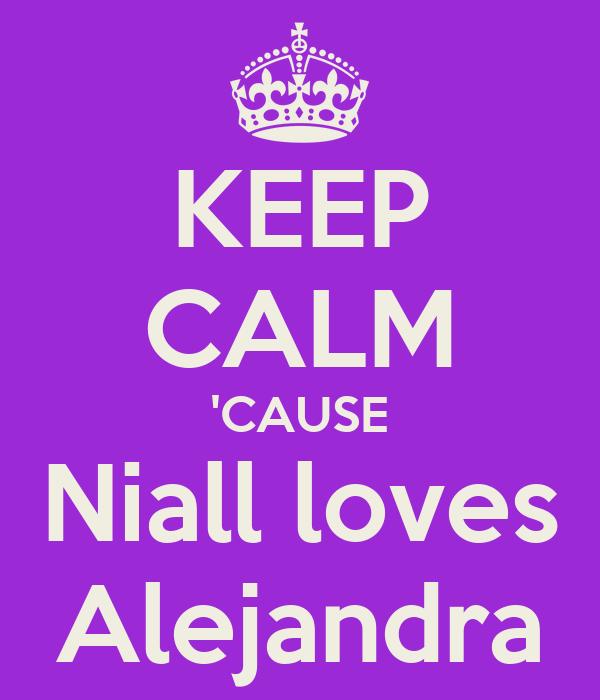 KEEP CALM 'CAUSE Niall loves Alejandra