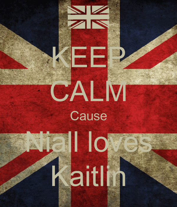 KEEP CALM Cause Niall loves Kaitlin