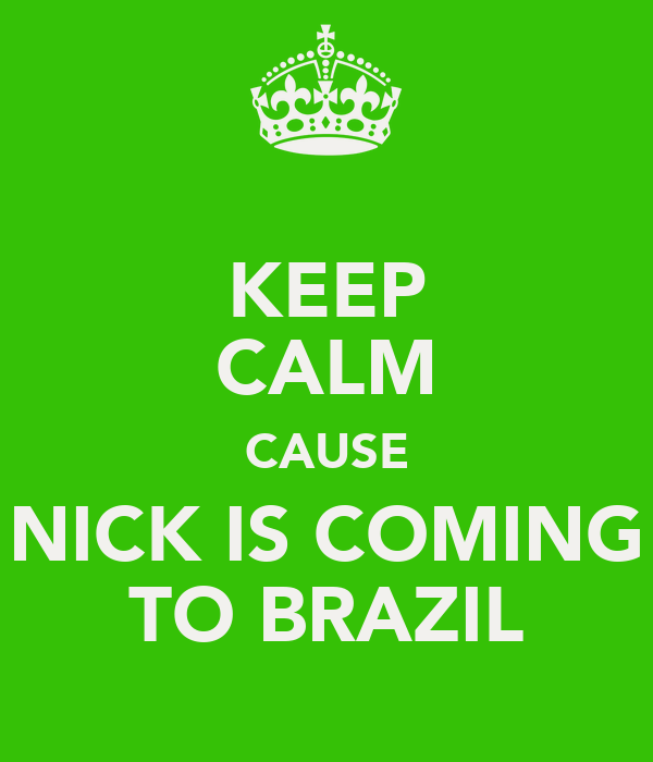 KEEP CALM CAUSE NICK IS COMING TO BRAZIL