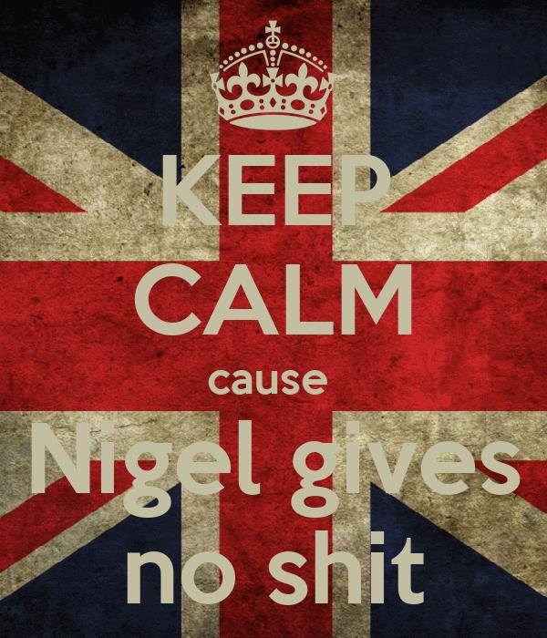 KEEP CALM cause  Nigel gives no shit