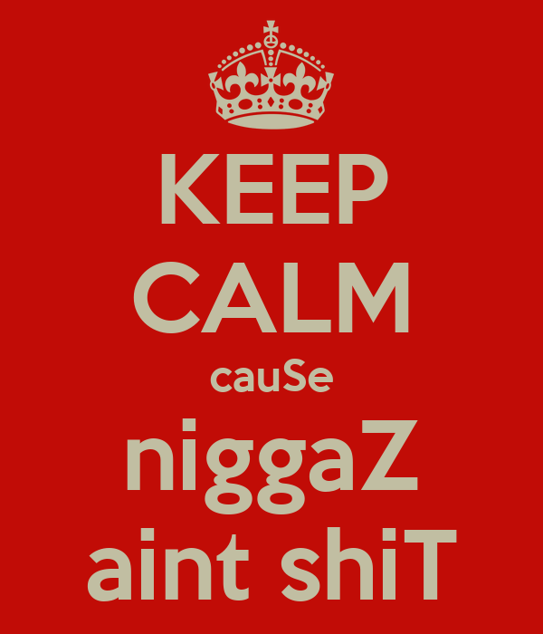 KEEP CALM cauSe niggaZ aint shiT