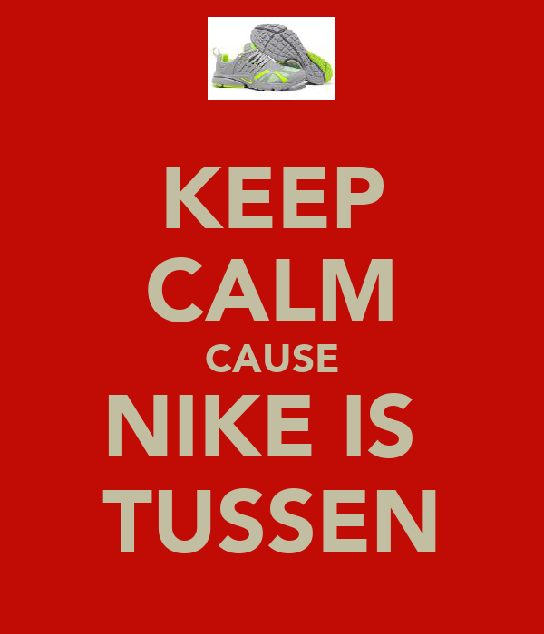 KEEP CALM CAUSE NIKE IS  TUSSEN