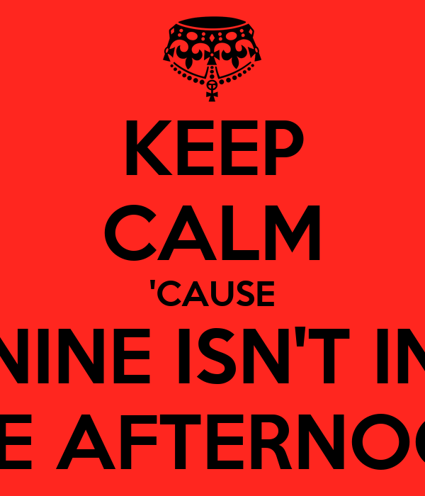 KEEP CALM 'CAUSE NINE ISN'T IN THE AFTERNOON