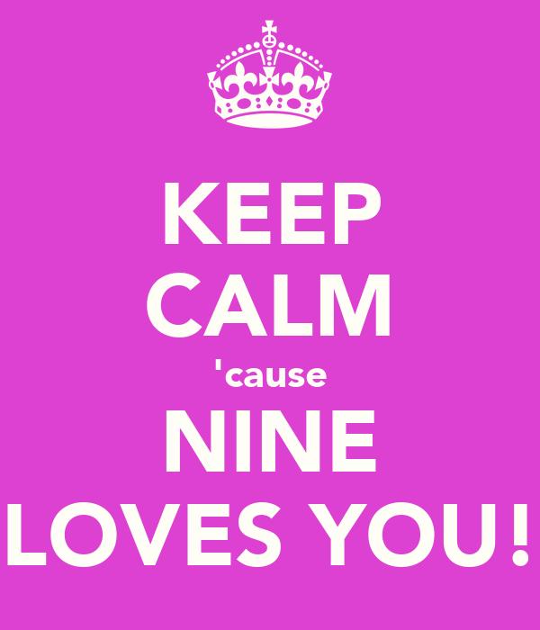 KEEP CALM 'cause NINE LOVES YOU!