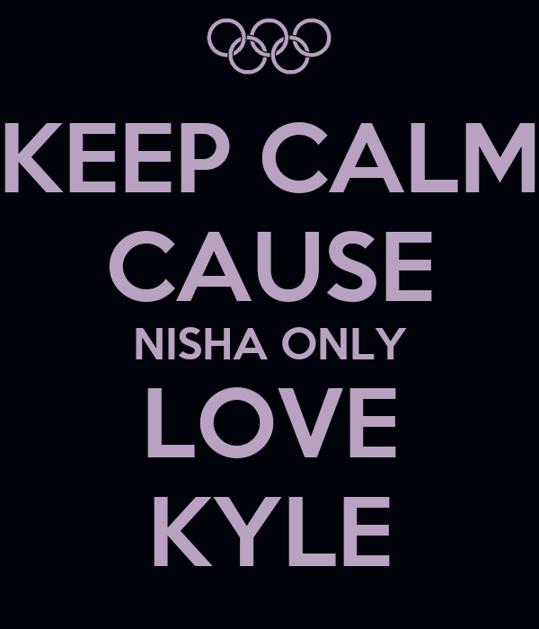 KEEP CALM CAUSE NISHA ONLY LOVE KYLE