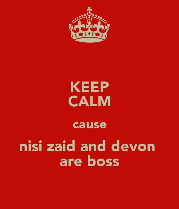 KEEP CALM cause nisi zaid and devon  are boss