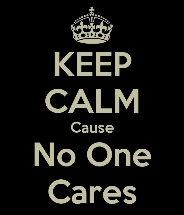 KEEP CALM Cause No One Cares